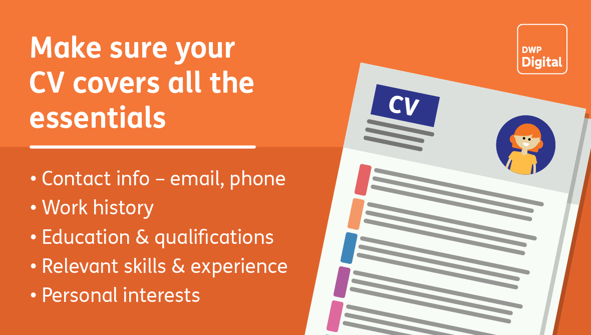 Make sure your CV covers the essentials: contact info, work history, education and qualifications, relevant skills and experience, and your personal interests.