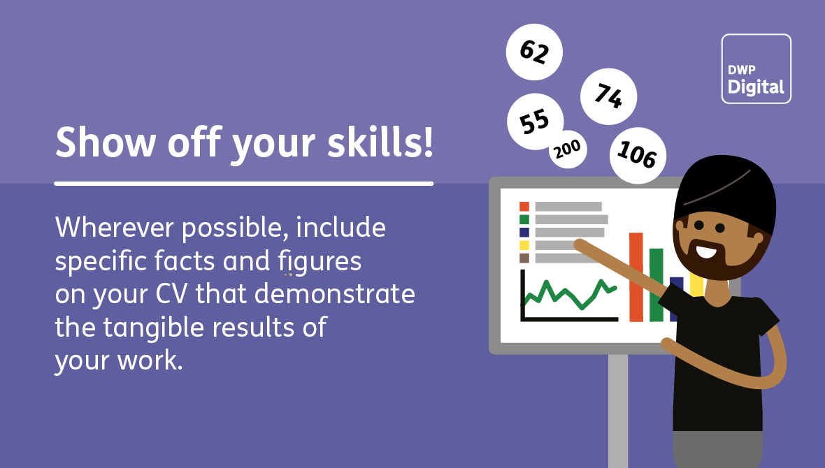 Show off your skills: include facts and figures on your CV that demonstrate the results of your work.